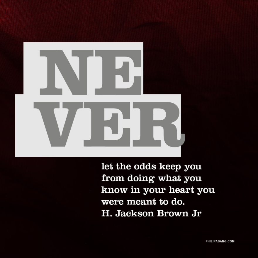 Never let the odds keep you doing what you were meant to do. H. Jackson Brown Jr..png