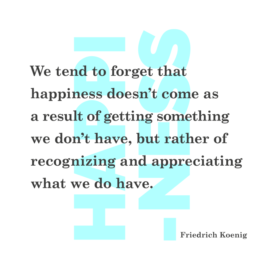 We tend to forget that happiness doesn't come as a result of getting something we don't have, but rather of recognizing and appreciating what we do have. Friedrich Koenig. quote Philip Abang